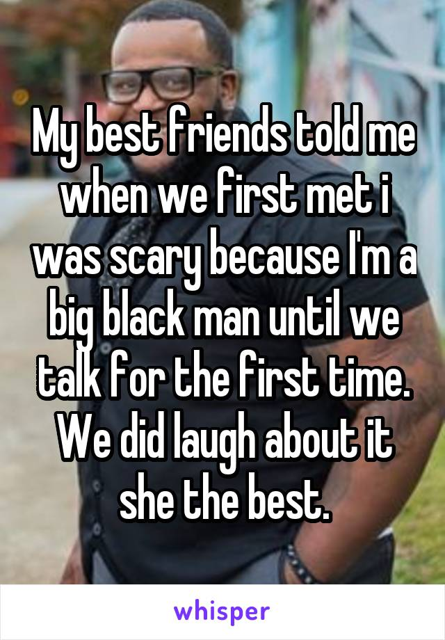 My best friends told me when we first met i was scary because I'm a big black man until we talk for the first time. We did laugh about it she the best.