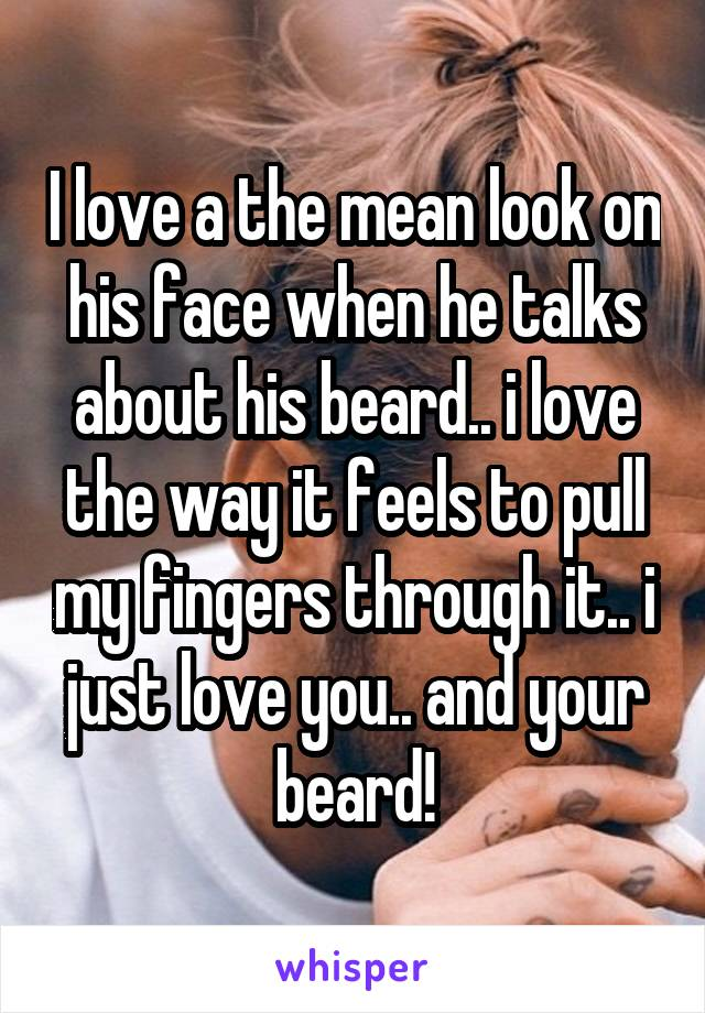 I love a the mean look on his face when he talks about his beard.. i love the way it feels to pull my fingers through it.. i just love you.. and your beard!