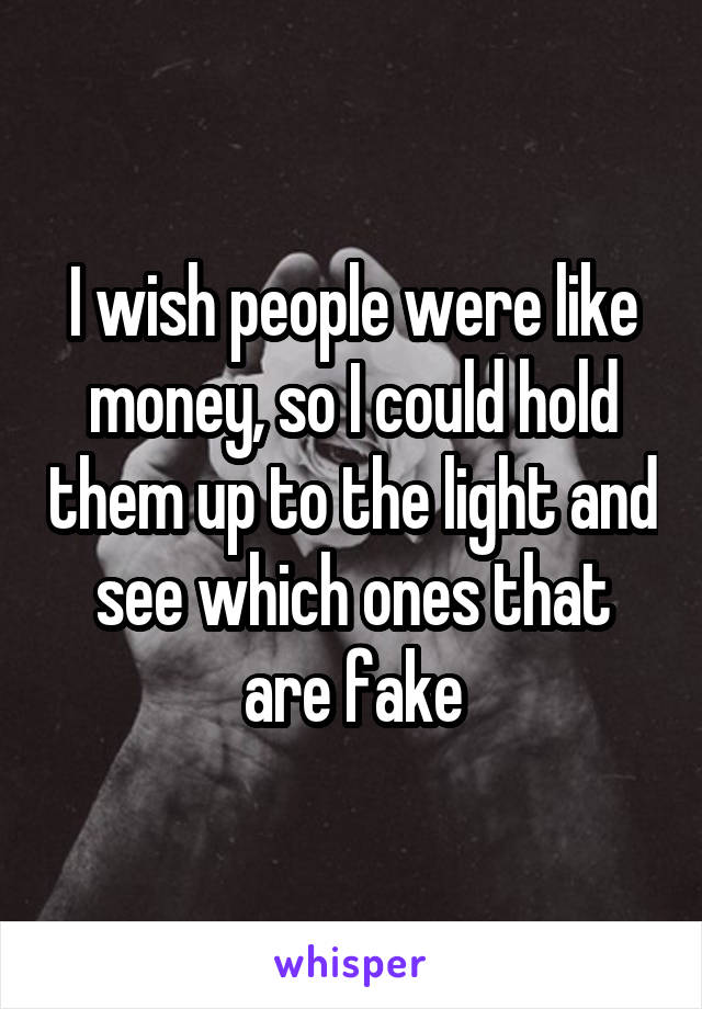 I wish people were like money, so I could hold them up to the light and see which ones that are fake