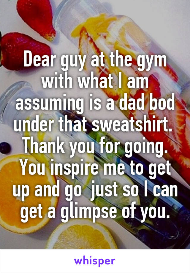 Dear guy at the gym with what I am assuming is a dad bod under that sweatshirt.  Thank you for going. You inspire me to get up and go  just so I can get a glimpse of you.