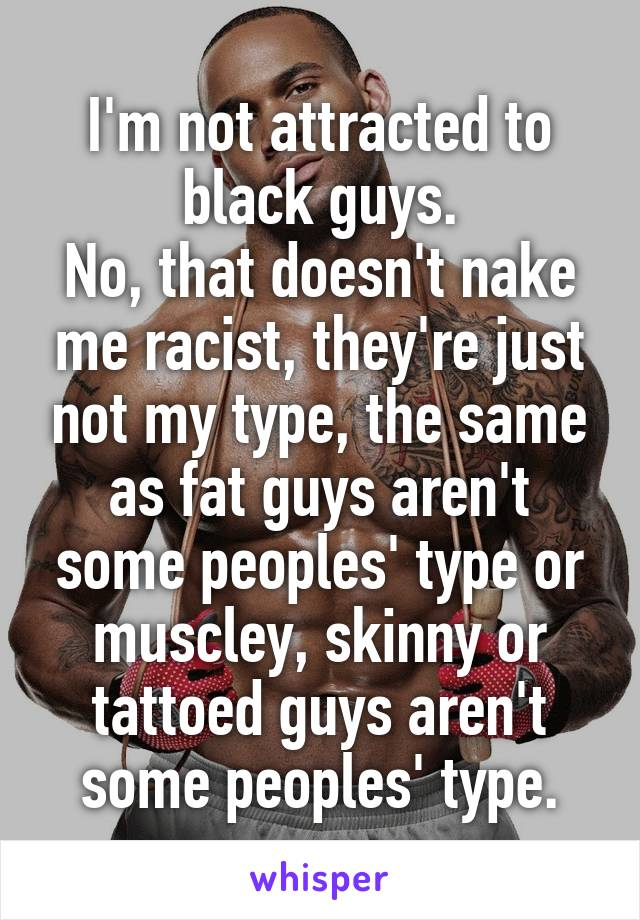 I'm not attracted to black guys. No, that doesn't nake me racist, they're just not my type, the same as fat guys aren't some peoples' type or muscley, skinny or tattoed guys aren't some peoples' type.
