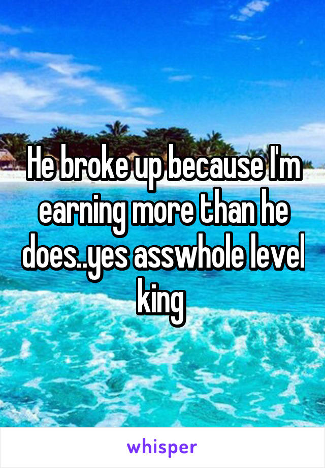 He broke up because I'm earning more than he does..yes asswhole level king