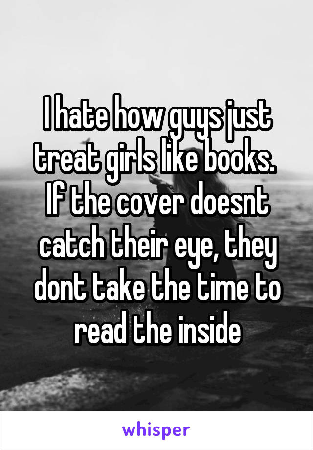 I hate how guys just treat girls like books.  If the cover doesnt catch their eye, they dont take the time to read the inside