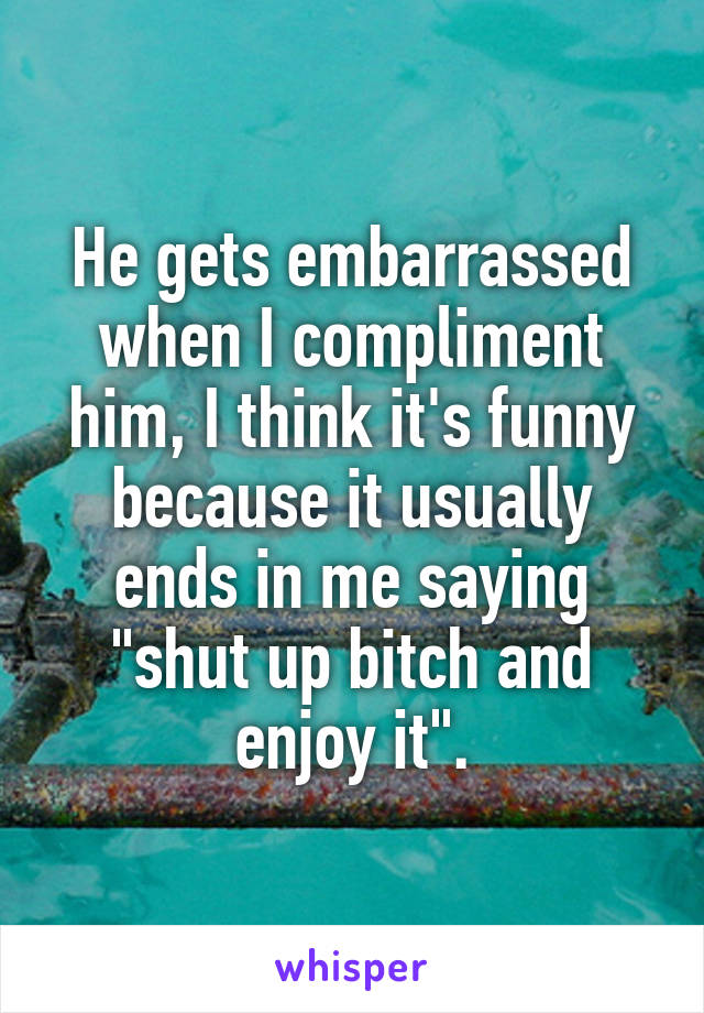 """He gets embarrassed when I compliment him, I think it's funny because it usually ends in me saying """"shut up bitch and enjoy it""""."""