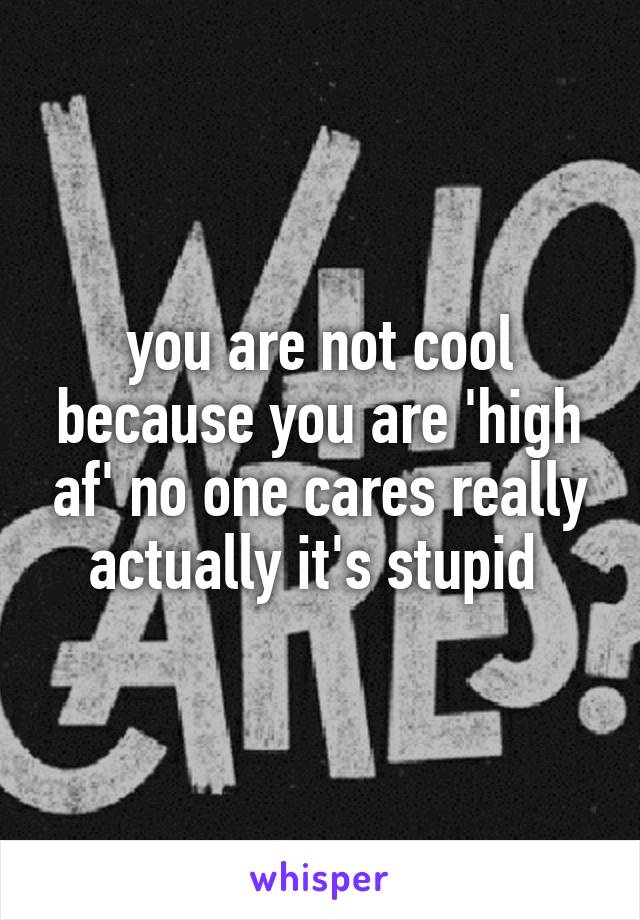 you are not cool because you are 'high af' no one cares really actually it's stupid