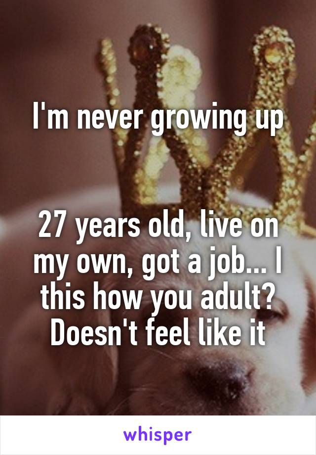 I'm never growing up   27 years old, live on my own, got a job... I this how you adult? Doesn't feel like it