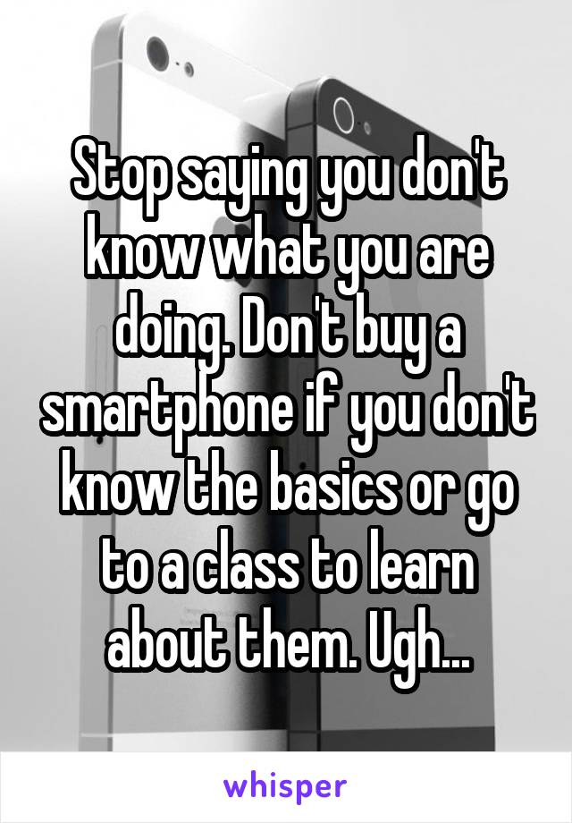 Stop saying you don't know what you are doing. Don't buy a smartphone if you don't know the basics or go to a class to learn about them. Ugh...