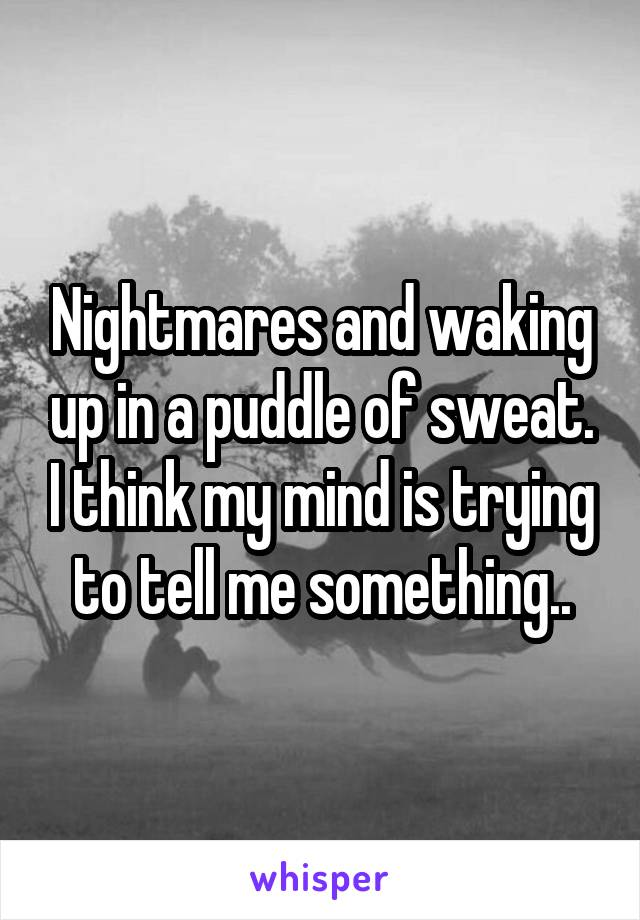 Nightmares and waking up in a puddle of sweat. I think my mind is trying to tell me something..