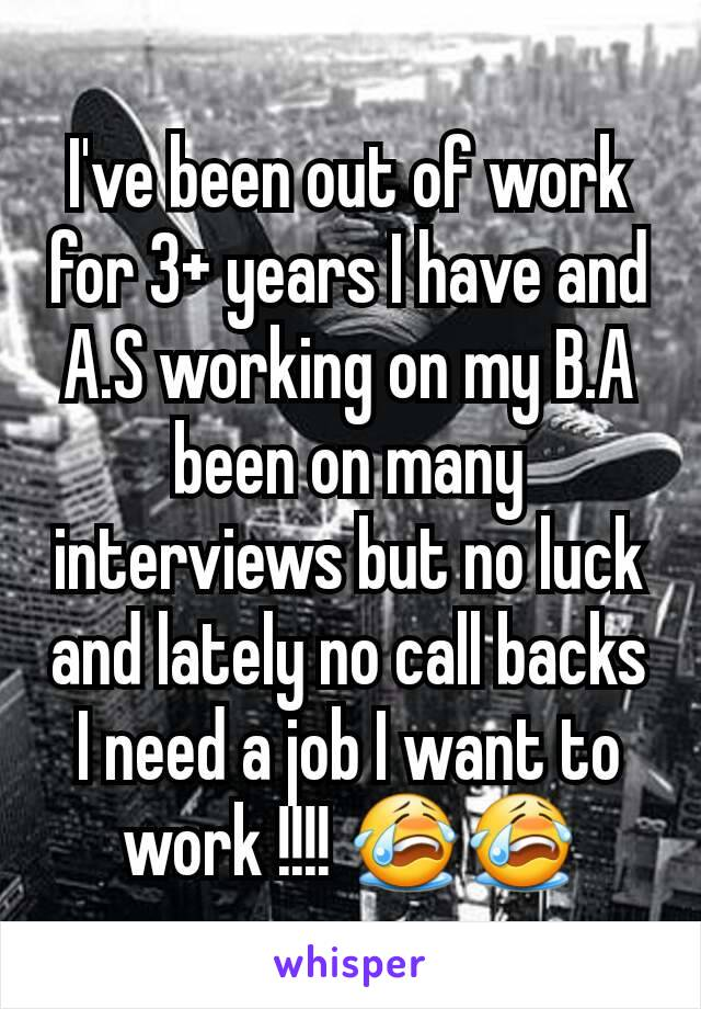 I've been out of work for 3+ years I have and A.S working on my B.A been on many interviews but no luck and lately no call backs I need a job I want to work !!!! 😭😭