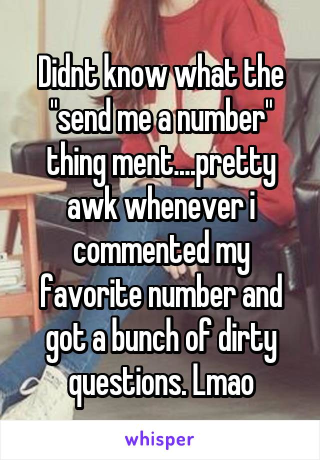"Didnt know what the ""send me a number"" thing ment....pretty awk whenever i commented my favorite number and got a bunch of dirty questions. Lmao"