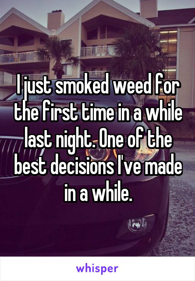 I just smoked weed for the first time in a while last night. One of the best decisions I've made in a while.