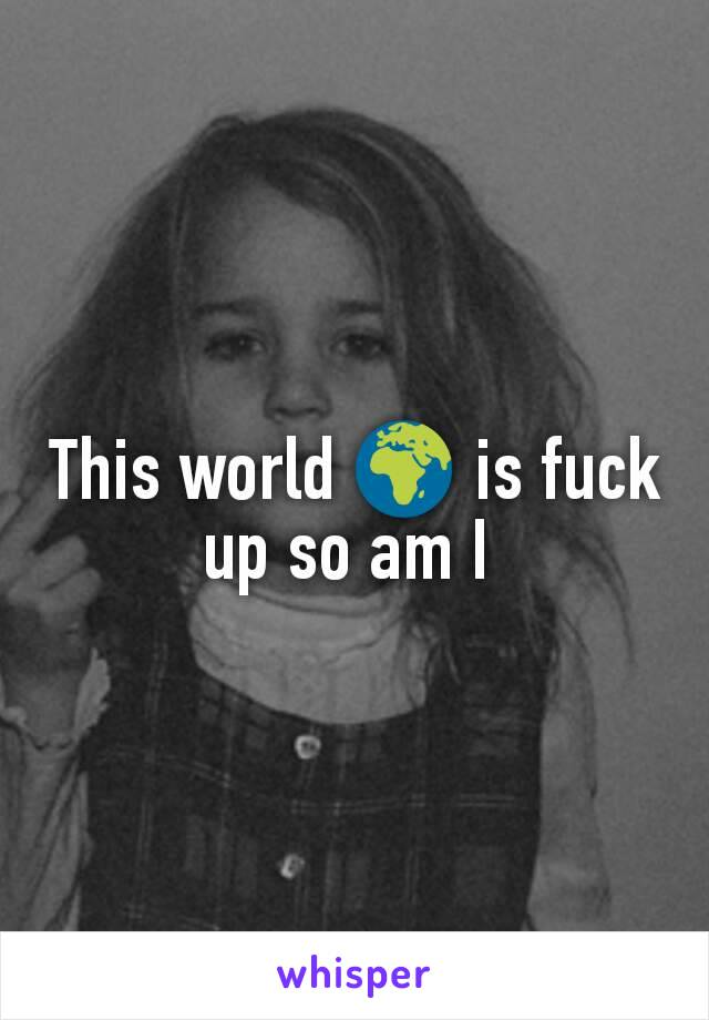 This world 🌍 is fuck up so am I