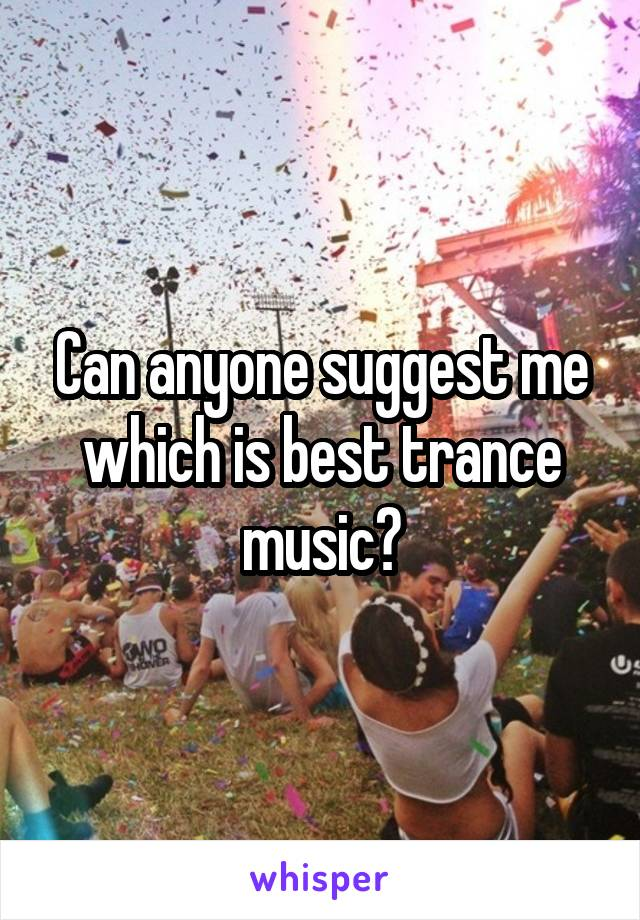Can anyone suggest me which is best trance music?