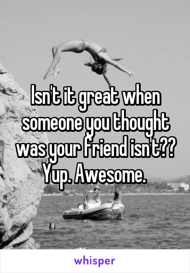 Isn't it great when someone you thought was your friend isn't?? Yup. Awesome.