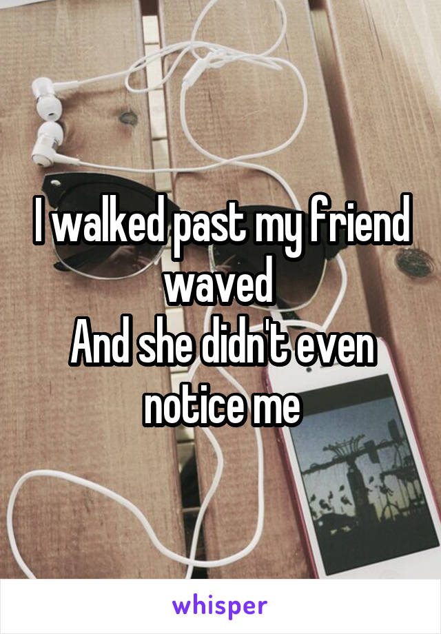 I walked past my friend waved  And she didn't even notice me