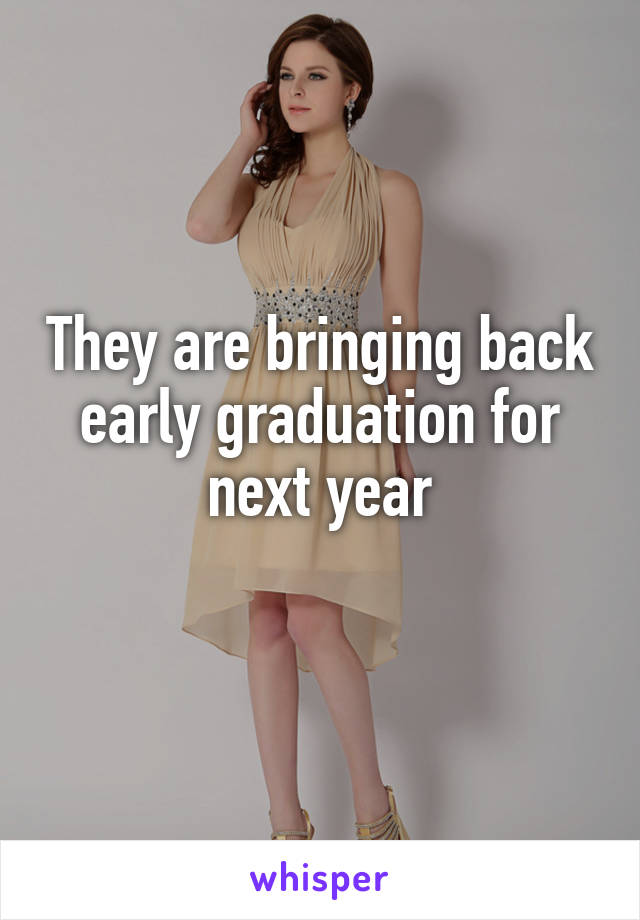 They are bringing back early graduation for next year