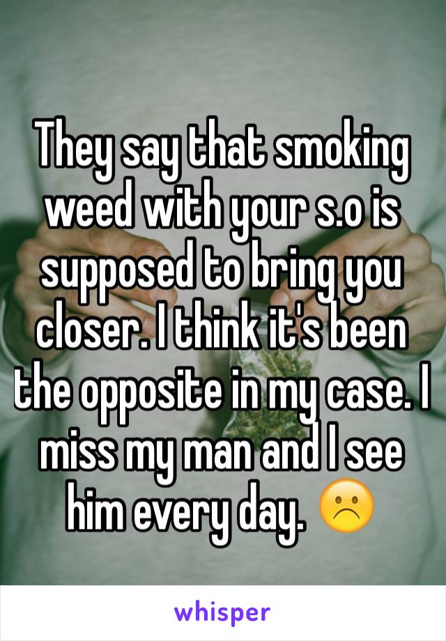 They say that smoking weed with your s.o is supposed to bring you closer. I think it's been the opposite in my case. I miss my man and I see him every day. ☹️