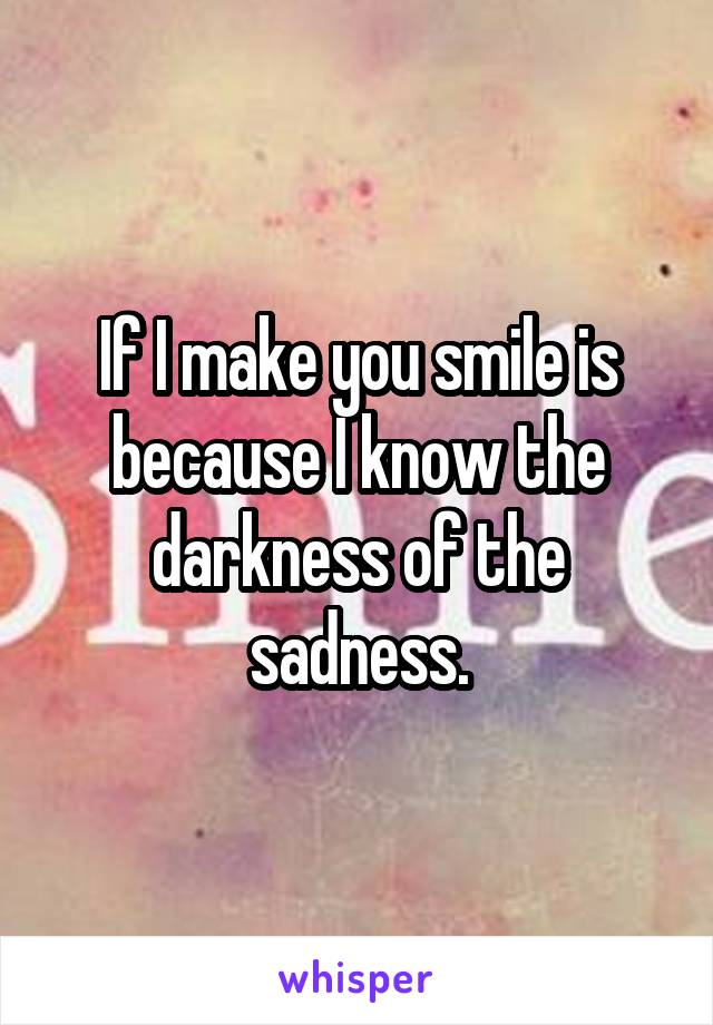 If I make you smile is because I know the darkness of the sadness.