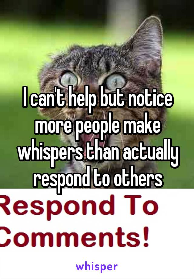 I can't help but notice more people make whispers than actually respond to others