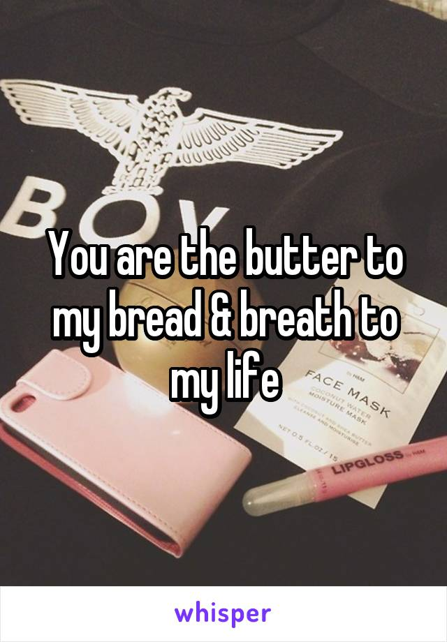You are the butter to my bread & breath to my life