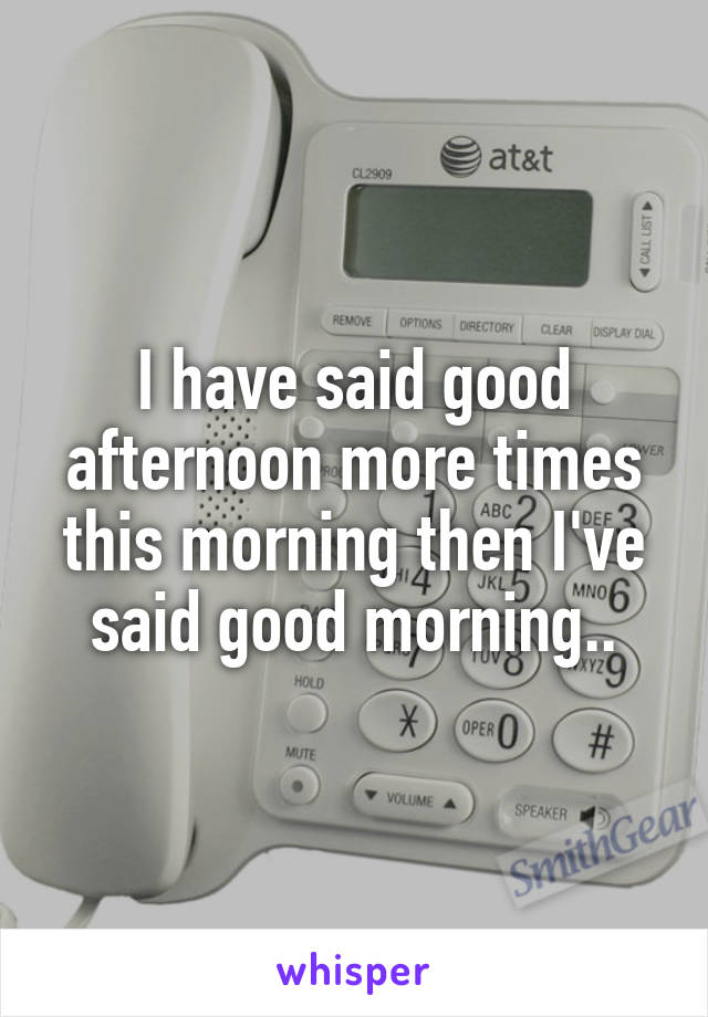 I have said good afternoon more times this morning then I've said good morning..