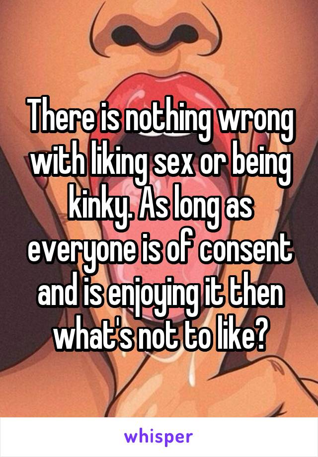 There is nothing wrong with liking sex or being kinky. As long as everyone is of consent and is enjoying it then what's not to like?