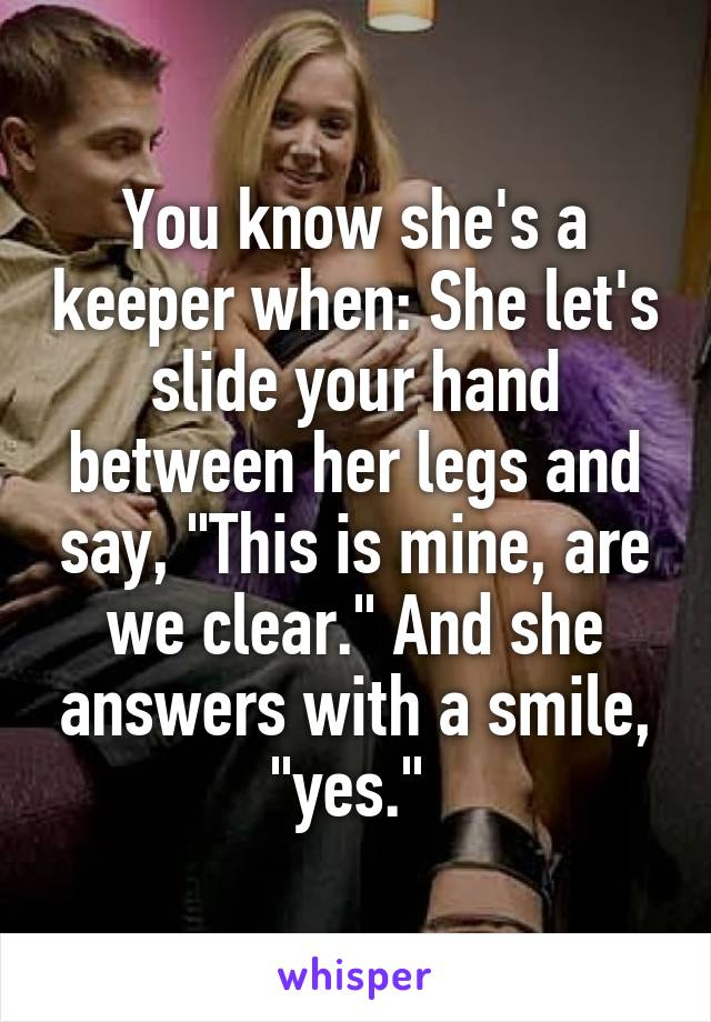 "You know she's a keeper when: She let's slide your hand between her legs and say, ""This is mine, are we clear."" And she answers with a smile, ""yes."""