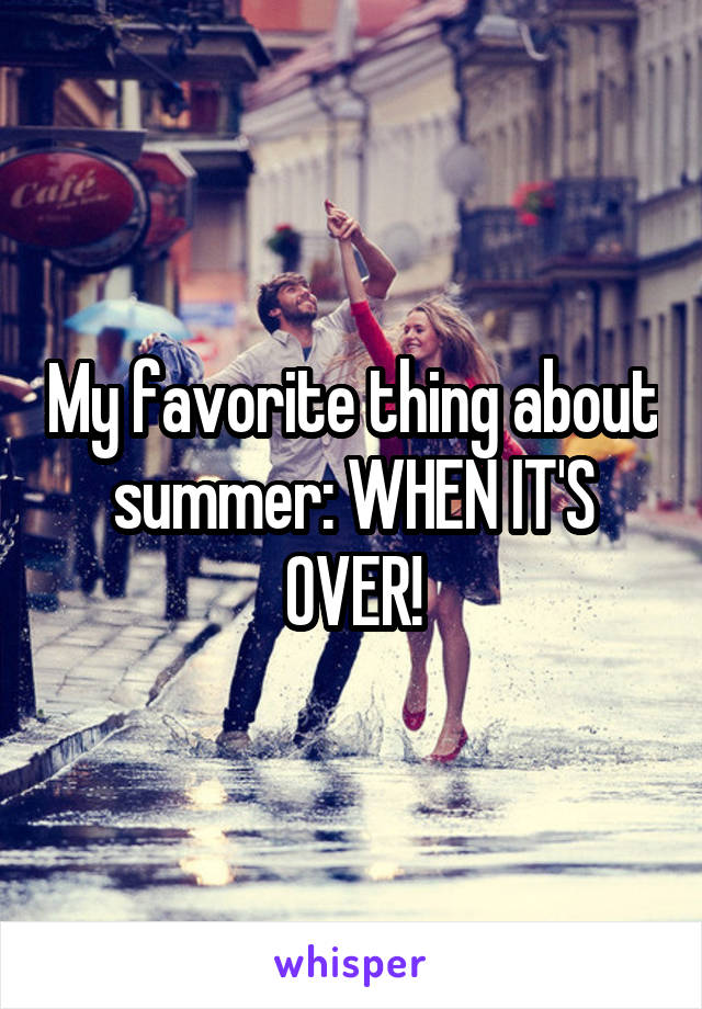 My favorite thing about summer: WHEN IT'S OVER!