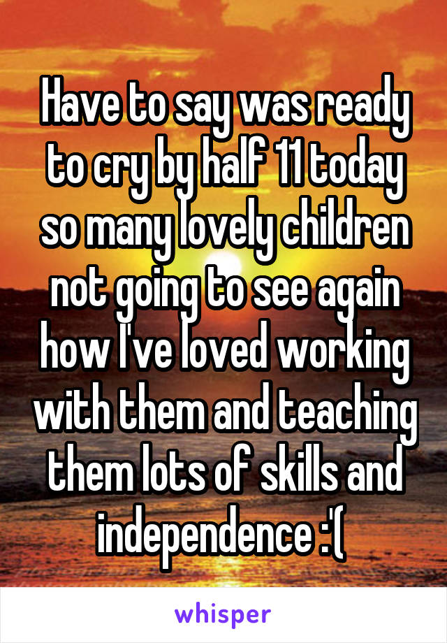 Have to say was ready to cry by half 11 today so many lovely children not going to see again how I've loved working with them and teaching them lots of skills and independence :'(