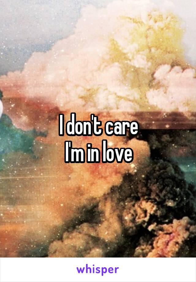 I don't care I'm in love