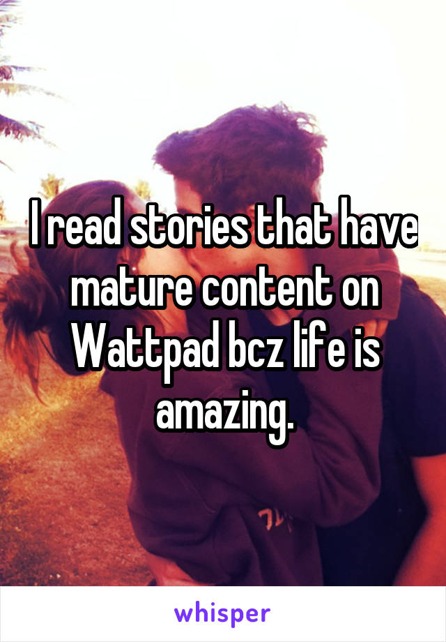 I read stories that have mature content on Wattpad bcz life is amazing.
