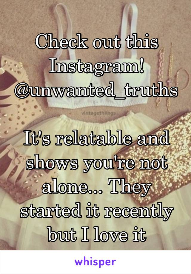Check out this Instagram! @unwanted_truths  It's relatable and shows you're not alone... They started it recently but I love it