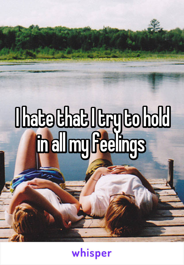 I hate that I try to hold in all my feelings