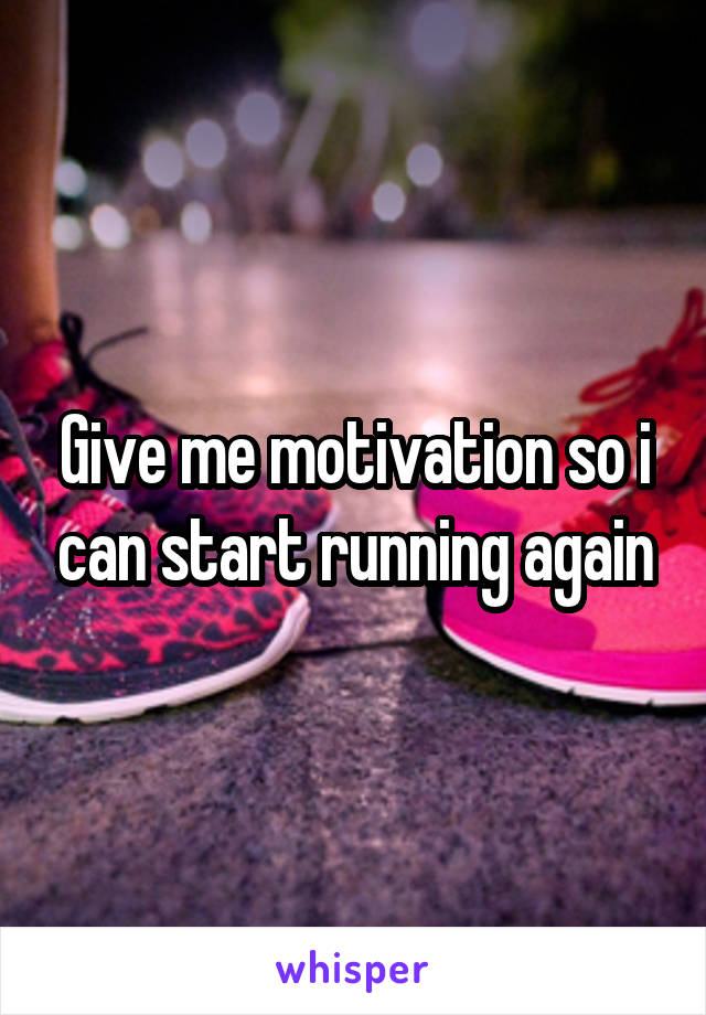 Give me motivation so i can start running again