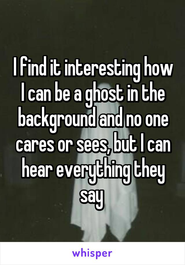 I find it interesting how I can be a ghost in the background and no one cares or sees, but I can hear everything they say