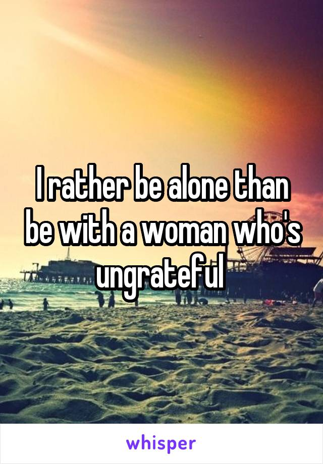 I rather be alone than be with a woman who's ungrateful