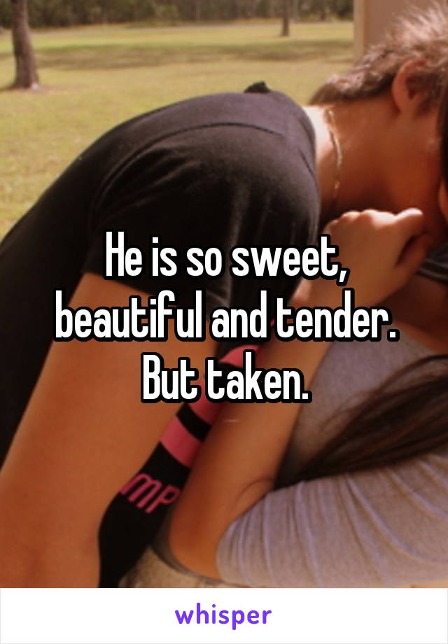 He is so sweet, beautiful and tender. But taken.