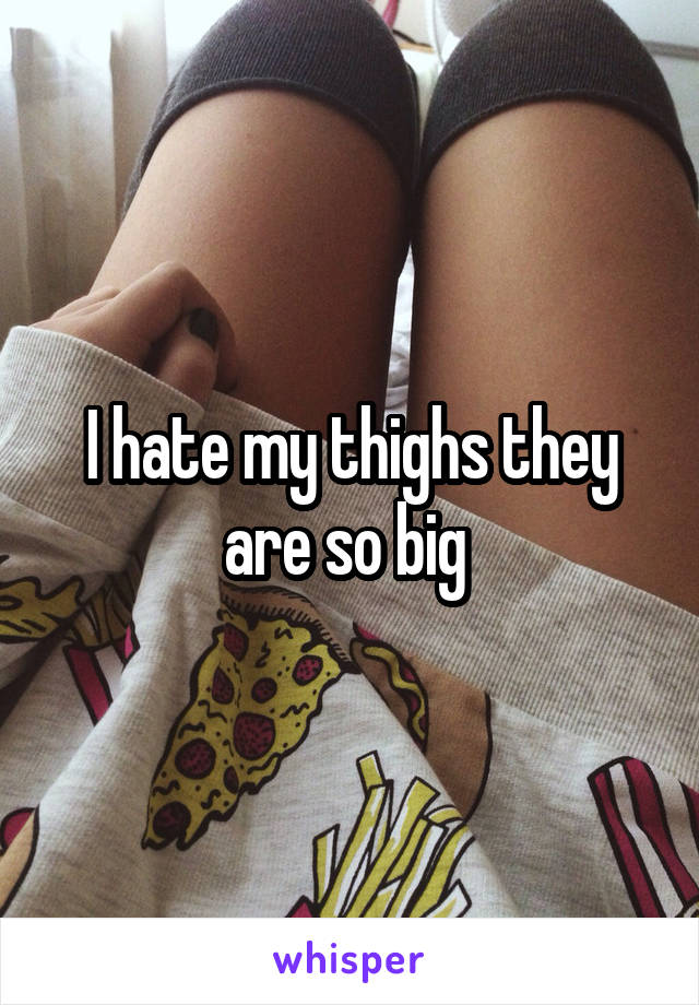 I hate my thighs they are so big