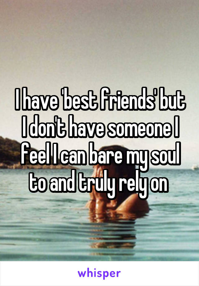 I have 'best friends' but I don't have someone I feel I can bare my soul to and truly rely on
