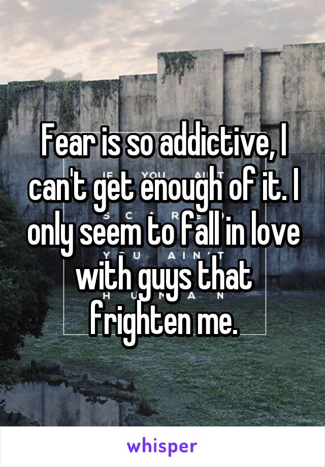 Fear is so addictive, I can't get enough of it. I only seem to fall in love with guys that frighten me.