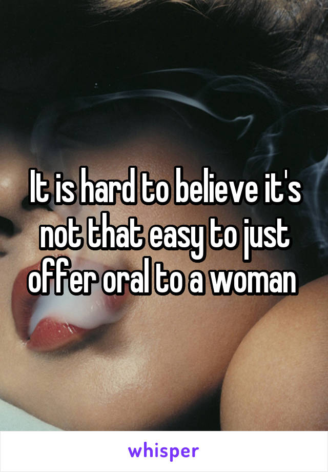 It is hard to believe it's not that easy to just offer oral to a woman