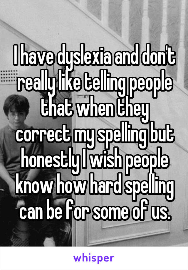 I have dyslexia and don't really like telling people that when they correct my spelling but honestly I wish people know how hard spelling can be for some of us.