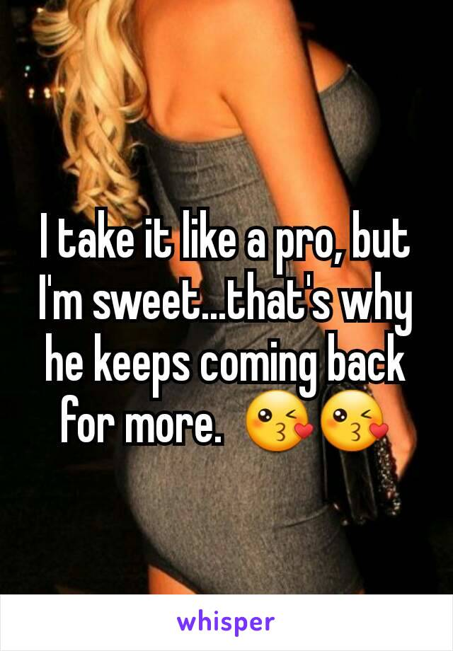 I take it like a pro, but I'm sweet...that's why he keeps coming back for more.  😘😘