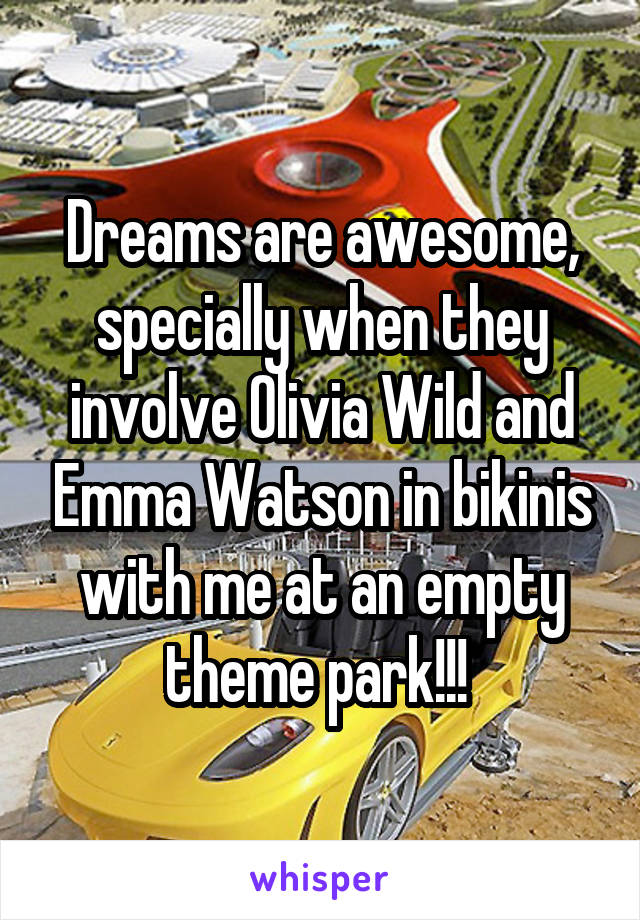 Dreams are awesome, specially when they involve Olivia Wild and Emma Watson in bikinis with me at an empty theme park!!!