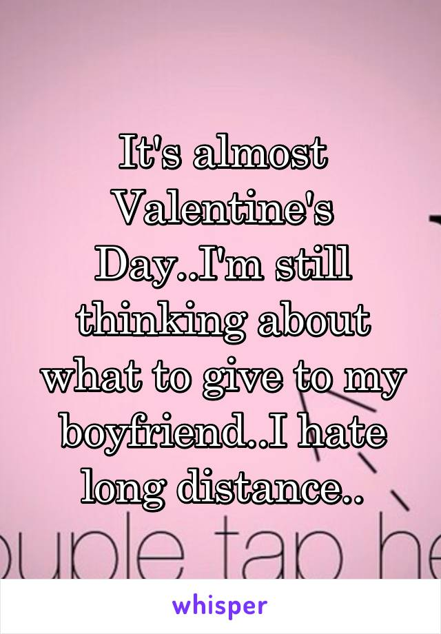 It's almost Valentine's Day..I'm still thinking about what to give to my boyfriend..I hate long distance..
