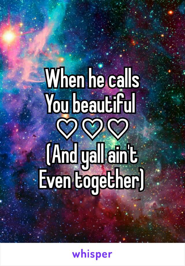When he calls You beautiful  ♡♡♡ (And yall ain't Even together)