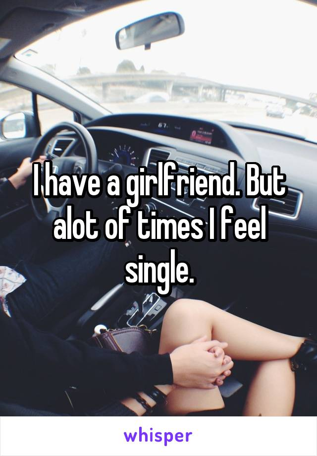 I have a girlfriend. But alot of times I feel single.