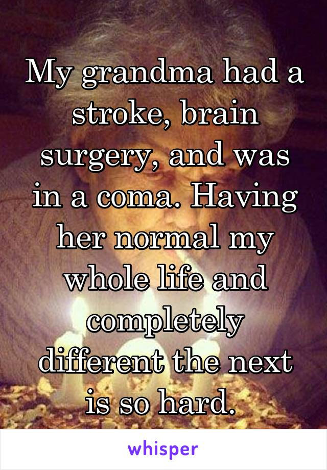 My grandma had a stroke, brain surgery, and was in a coma. Having her normal my whole life and completely different the next is so hard.
