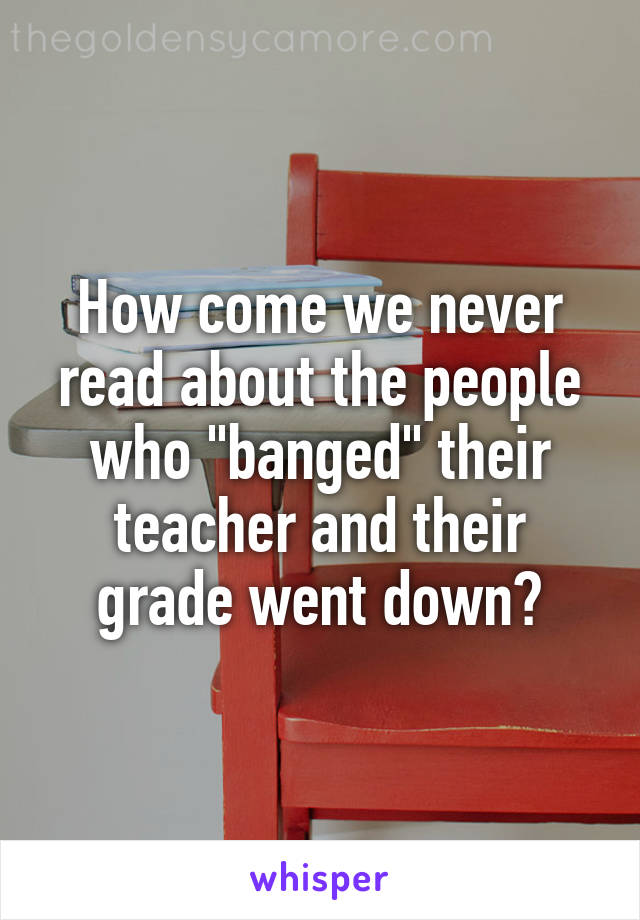 "How come we never read about the people who ""banged"" their teacher and their grade went down?"