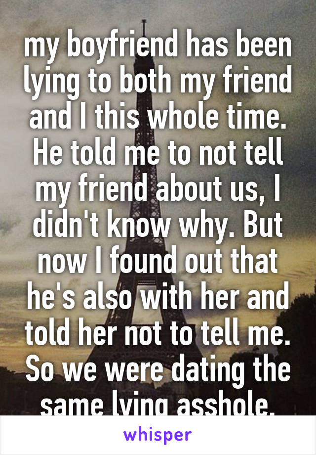 my boyfriend has been lying to both my friend and I this whole time. He told me to not tell my friend about us, I didn't know why. But now I found out that he's also with her and told her not to tell me. So we were dating the same lying asshole.